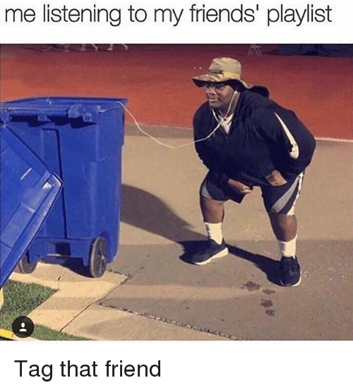 Friends, Memes, and 🤖: me listening to my friends' playlist Tag that friend