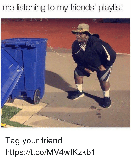 Friends, Funny, and Friend: me listening to my friends' playlist Tag your friend https://t.co/MV4wfKzkb1