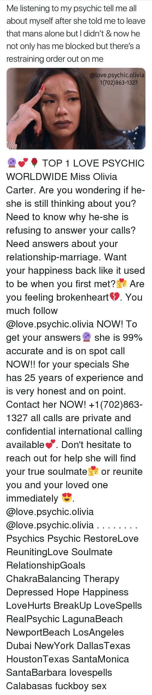 brokenheart: Me listening to my psychic tell me all  about myself after she told me to leave  that mans alone but I didn't & now he  not only has me blocked but there's a  restraining order out on me  @love.psychic.olivia  1(702)863-1327 🔮💕🌹 TOP 1 LOVE PSYCHIC WORLDWIDE Miss Olivia Carter. Are you wondering if he-she is still thinking about you? Need to know why he-she is refusing to answer your calls? Need answers about your relationship-marriage. Want your happiness back like it used to be when you first met?💏 Are you feeling brokenheart💔. You much follow @love.psychic.olivia NOW! To get your answers🔮 she is 99% accurate and is on spot call NOW!! for your specials She has 25 years of experience and is very honest and on point. Contact her NOW! +1(702)863-1327 all calls are private and confidential international calling available💕. Don't hesitate to reach out for help she will find your true soulmate💏 or reunite you and your loved one immediately 😍. @love.psychic.olivia @love.psychic.olivia . . . . . . . . Psychics Psychic RestoreLove ReunitingLove Soulmate RelationshipGoals ChakraBalancing Therapy Depressed Hope Happiness LoveHurts BreakUp LoveSpells RealPsychic LagunaBeach NewportBeach LosAngeles Dubai NewYork DallasTexas HoustonTexas SantaMonica SantaBarbara lovespells Calabasas fuckboy sex