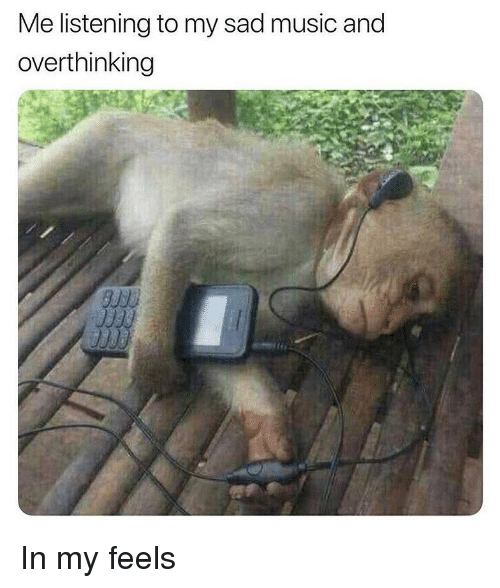 My Feels: Me listening to my sad music and  overthinking In my feels