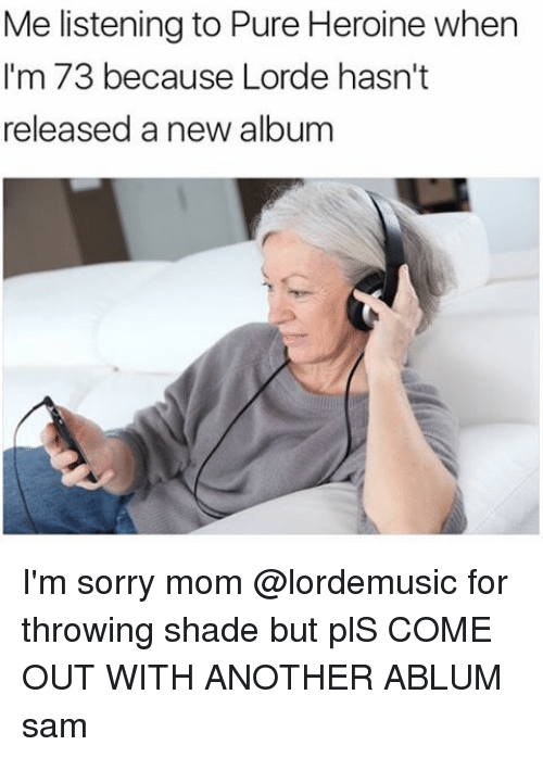 throw shade: Me listening to Pure Heroine when  I'm 73 because Lorde hasn't  released a new album I'm sorry mom @lordemusic for throwing shade but plS COME OUT WITH ANOTHER ABLUM ≪sam≫