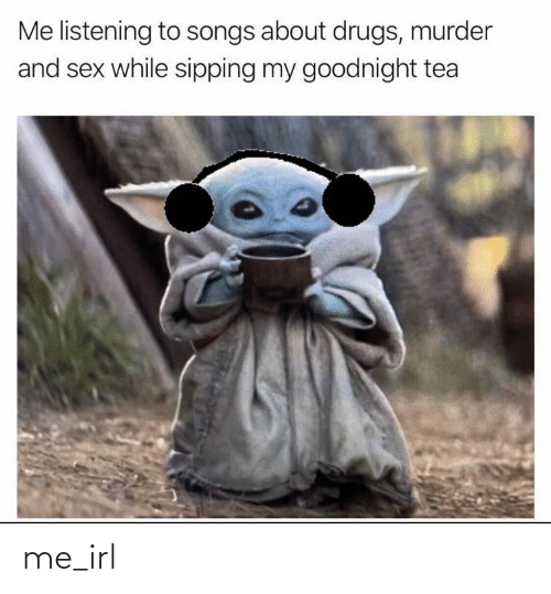 goodnight: Me listening to songs about drugs, murder  and sex while sipping my goodnight tea me_irl