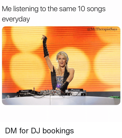 Songs, Girl Memes, and For: Me listening to the same 10 songs  everyday  @MyTherapistSays  Pionee DM for DJ bookings