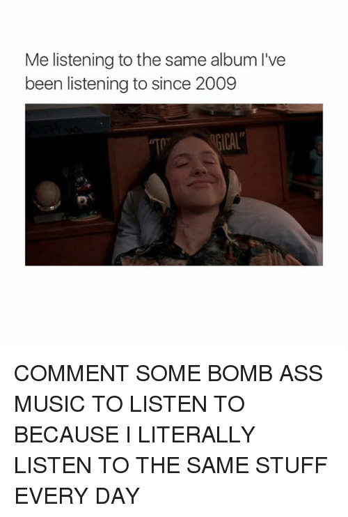 Ass, Memes, and Music: Me listening to the same album I've  been listening to since 2009  四. COMMENT SOME BOMB ASS MUSIC TO LISTEN TO BECAUSE I LITERALLY LISTEN TO THE SAME STUFF EVERY DAY