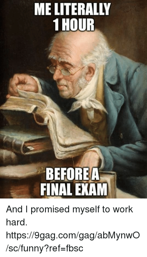 9gag, Dank, and Funny: ME LITERALLY  1 HOUR  BEFOREA  FINAL EXAM And I promised myself to work hard.  https://9gag.com/gag/abMynwO/sc/funny?ref=fbsc