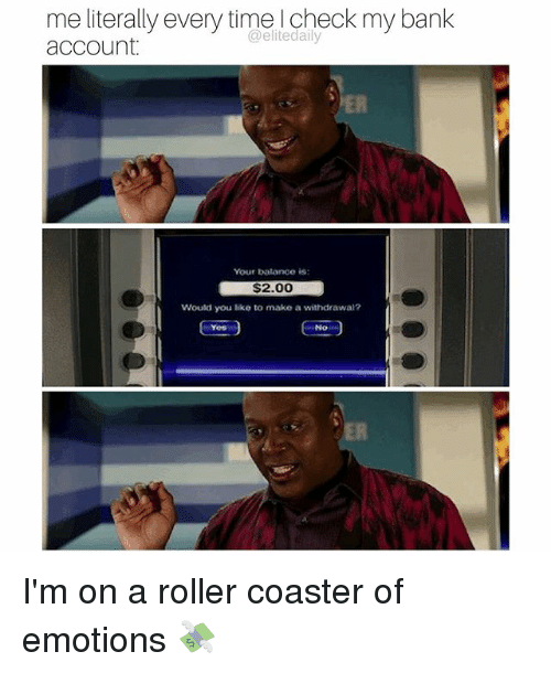 roller coasters: me literally every time check my bank  @elitedaily  account.  Your balance is:  $2.00  Would you like to make a withdrawal?  EA I'm on a roller coaster of emotions 💸