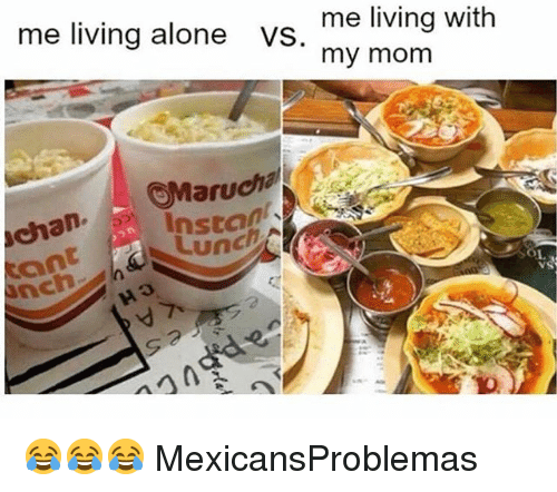Being Alone, Memes, and Living: me living alone VS. my mom  me living with  aru  chan Instan  Lunc  O1  nch 😂😂😂 MexicansProblemas