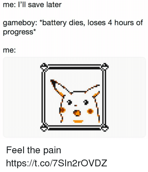 gameboy: me: l'll save later  gameboy: *battery dies, loses 4 hours of  progress*  me: Feel the pain https://t.co/7SIn2rOVDZ