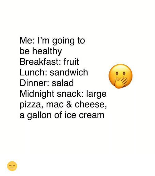 Memes, Pizza, and Breakfast: Me: l'm going to  be healthy  Breakfast: fruit  Lunch: sandwich  Dinner: salad  Midnight snack: large  pizza, mac & cheese,  a gallon of ice cream 😑