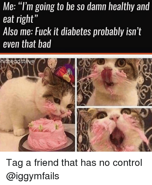 "Bad, Memes, and Control: Me: ""l'm going to be so damn healthy and  eat right'  Also me: Fuck it diabetes probably isn t  even that bad  hitheadstéve Tag a friend that has no control @iggymfails"