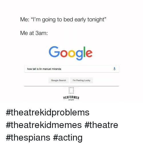 """i'm feeling lucky: Me: """"l'm going to bed early tonight""""  Me at 3am:  Google  how tall is lin manuel miranda  Google Search  I'm Feeling Lucky  PERFORMER  STUFF #theatrekidproblems #theatrekidmemes #theatre #thespians #acting"""