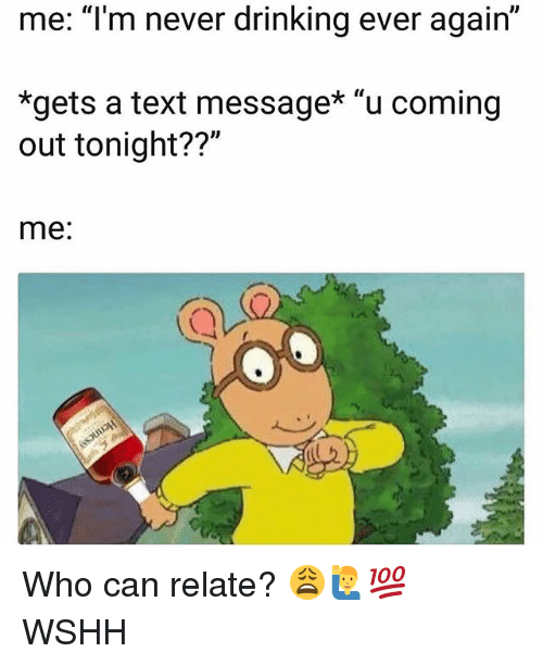 "Drinking, Memes, and Wshh: me: ""lm never drinking ever again""  *gets a text message* ""u coming  out tonight??""  me: Who can relate? 😩🙋‍♂️💯 WSHH"