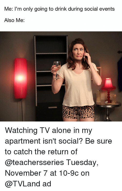 tvland: Me: l'm only going to drink during social events  Also Me: Watching TV alone in my apartment isn't social? Be sure to catch the return of @teachersseries Tuesday, November 7 at 10-9c on @TVLand ad