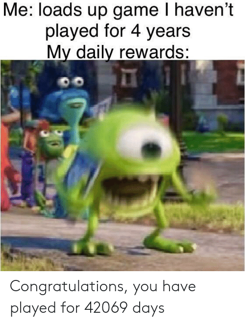 Rewards: Me: loads up game I haven't  played for 4 years  My daily rewards: Congratulations, you have played for 42069 days