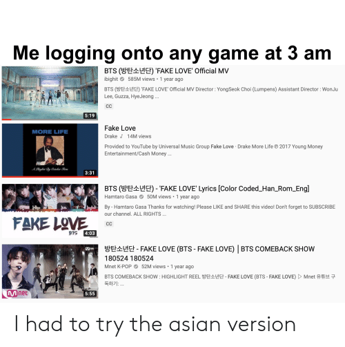 Fake Love Drake: Me logging onto any game at 3 am  BTS (E Eł) 'FAKE LOVE' Official MV  ibighit 585M views 1 year ago  BTS (EHE) 'FAKE LOVE' Official MV Director: YongSeok Choi (Lumpens) Assistant Director : WonJu  Lee, Guzza, HyeJeong...  CC  5:19  Fake Love  MORE LIFE  Drake 14M views  Provided to YouTube by Universal Music Group Fake Love Drake More Life  Entertainment/Cash Money...  2017 Young Money  APlaylist By Oetober Firm  3:31  BTS (EHE) - 'FAKE LOVE' Lyrics [Color Coded_Han_Rom_Engl  Hamtaro Gasa 50M views 1 year ago  By - Hamtaro Gasa Thanks for watching! Please LIKE and SHARE this video! Don't forget to SUBSCRIBE  our channel. ALL RIGHTS ...  FAKE LOVE  CC  4:03  BTS  E  EFAKE LOVE (BTS - FAKE LOVE) BTS COMEBACK SHOW  180524 180524  52M views 1 year ago  Mnet K-POP  BTS COMEBACK SHOW: HIGHLIGHT REELE  독하기: ..  FAKE LOVE (BTS - FAKE LOVE)  Mnet  Mnet  5:55 I had to try the asian version