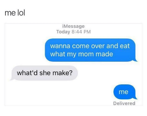 Mom, Made, and Eat: me lol  Message  Today 8:44 PM  wanna come over and eat  what my mom made  what'd she make?  me  Delivered
