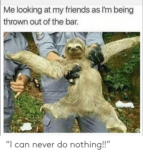 """Do Nothing: Me looking at my friends as I'm being  thrown out of the bar. """"I can never do nothing!!"""""""