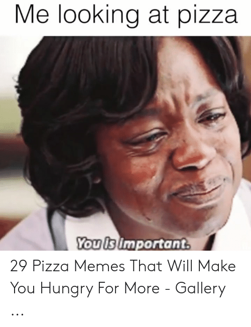 Hungry Memes: Me looking at pizza  Youisimportant 29 Pizza Memes That Will Make You Hungry For More - Gallery ...