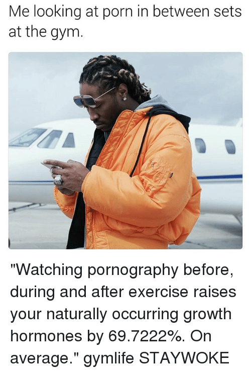 """Gym, Exercise, and Porn: Me looking at porn in between sets  at the gym """"Watching pornography before, during and after exercise raises your naturally occurring growth hormones by 69.7222%. On average."""" gymlife STAYWOKE"""