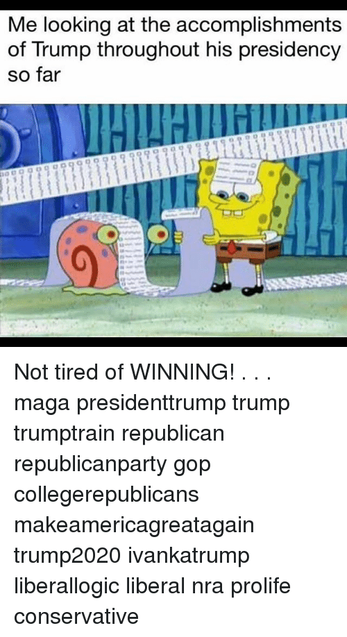 Memes, Trump, and Conservative: Me looking at the accomplishments  of Trump throughout his presidency  so far Not tired of WINNING! . . . maga presidenttrump trump trumptrain republican republicanparty gop collegerepublicans makeamericagreatagain trump2020 ivankatrump liberallogic liberal nra prolife conservative