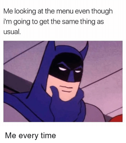Memes, Time, and 🤖: Me looking at the menu even though  i'm going to get the same thing as  usual Me every time