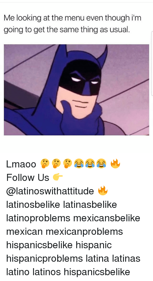 Latinos, Memes, and Mexican: Me looking at the menu even though im  going to get the same thing as usual Lmaoo 🤔🤔🤔😂😂😂 🔥 Follow Us 👉 @latinoswithattitude 🔥 latinosbelike latinasbelike latinoproblems mexicansbelike mexican mexicanproblems hispanicsbelike hispanic hispanicproblems latina latinas latino latinos hispanicsbelike
