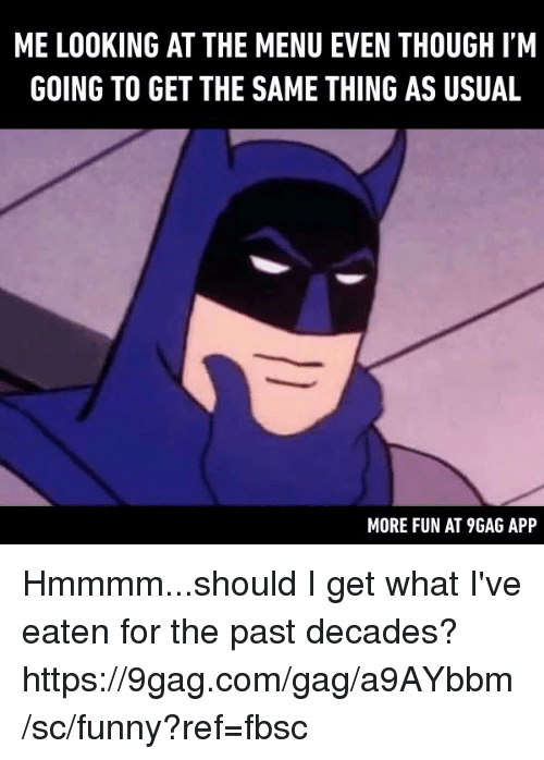 9gag, Dank, and Funny: ME LOOKING AT THE MENU EVEN THOUGH I'M  GOING TO GET THE SAME THING AS USUAL  MORE FUN AT 9GAG APP Hmmmm...should I get what I've eaten for the past decades? https://9gag.com/gag/a9AYbbm/sc/funny?ref=fbsc