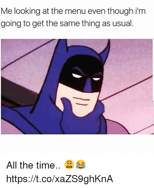 Time, All The, and All the Time: Me looking at the menu even though i'm  going to get the same thing as usual All the time.. 😩😂 https://t.co/xaZS9ghKnA