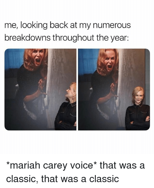Mariah Carey, Voice, and Girl Memes: me, looking back at my numerous  breakdowns throughout the year: *mariah carey voice* that was a classic, that was a classic