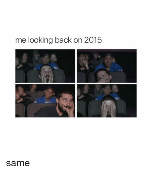 Girl Memes: me looking back on 2015 same