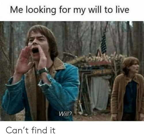 Me Looking For: Me looking for my will to live  Will? Can't find it