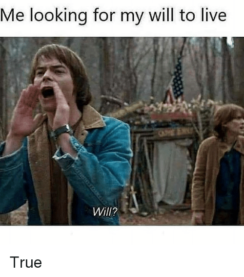 Memes, True, and Live: Me looking for my will to live  Will? True