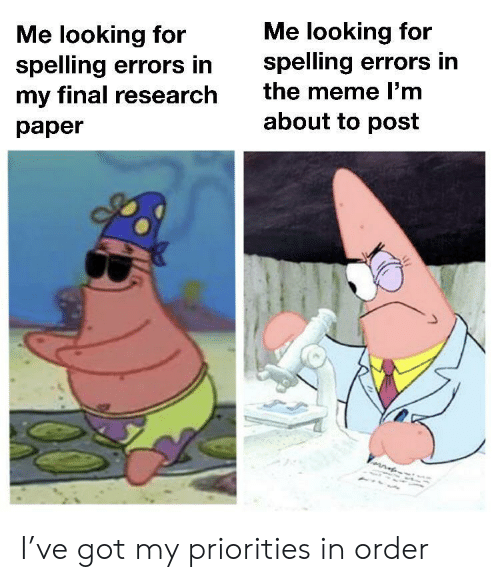 Me Looking For: Me looking for  spelling errors in  the meme l'm  Me looking for  spelling errors in  my final research  about to post  раper I've got my priorities in order