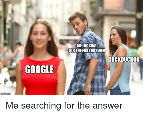 Me Looking For: ME LOOKING  FOR THE FAST ANSWER  DUCKDUCKGO  GOOGLE Me searching for the answer