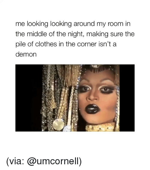 looking-around: me looking looking around my room in  the middle of the night, making sure the  pile of clothes in the corner isn'ta  demon (via: @umcornell)