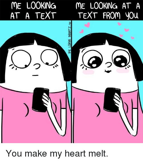 öAts: ME LOOKING  ME LOOKING AT A  AT A TEXT  TEXT FROM you You make my heart melt.