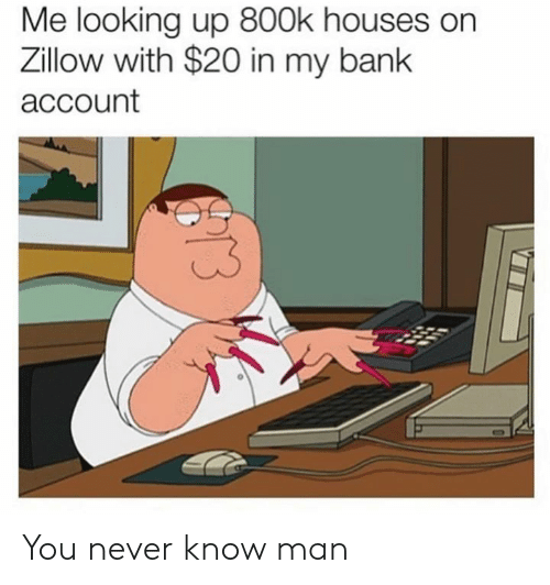 bank account: Me looking up 800k houses on  Zillow with $20 in my bank  account You never know man