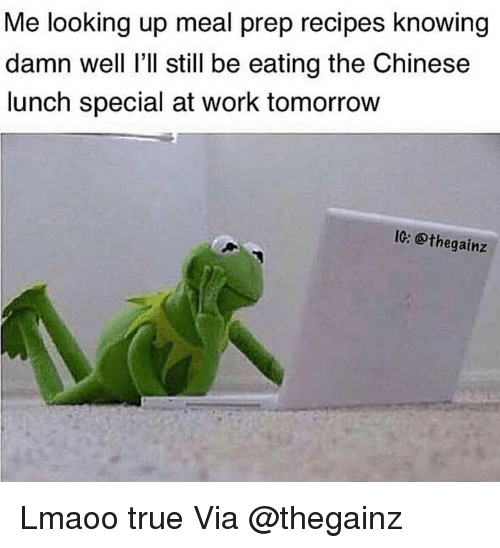 Meal Prep: Me looking up meal prep recipes knowing  damn well I'll still be eating the Chinese  lunch special at work tomorrovw  10: @thegainz Lmaoo true Via @thegainz