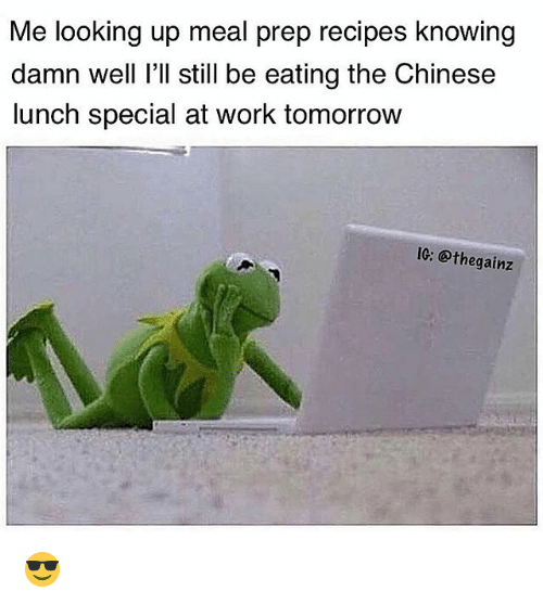 Meal Prep: Me looking up meal prep recipes knowing  damn well I'll still be eating the Chinese  lunch special at work tomorrow  IC: @thegainz 😎