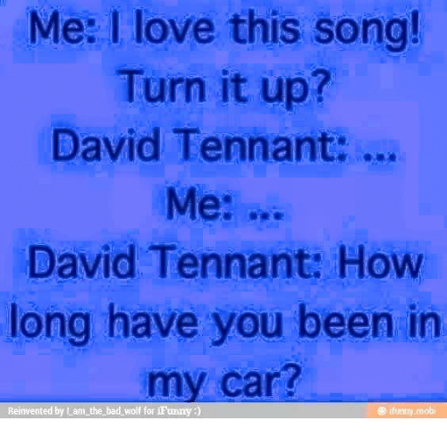 memes: Me: love this song!  Turn it up?  David Tennant:  Me:  David Tennant: How  long have you been in  car?  Reinvented by Lam the bad wolf for iFunny  e funny mobi