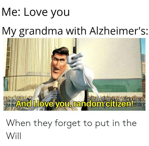 Alzheimer's: Me: Love you  My grandma with Alzheimer's:  RTROLDANIMI  And Ilovelyou, random citizen! When they forget to put in the Will