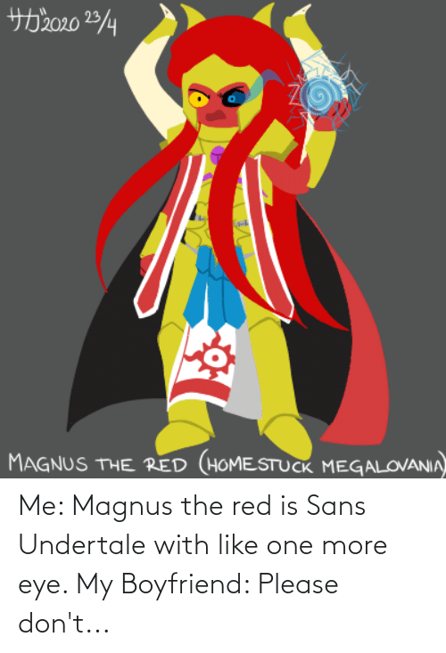 One More: Me: Magnus the red is Sans Undertale with like one more eye. My Boyfriend: Please don't...