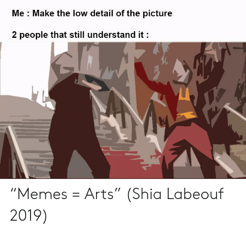 """labeouf: Me Make the low detail of the picture  2 people that still understand it """"Memes = Arts"""" (Shia Labeouf 2019)"""