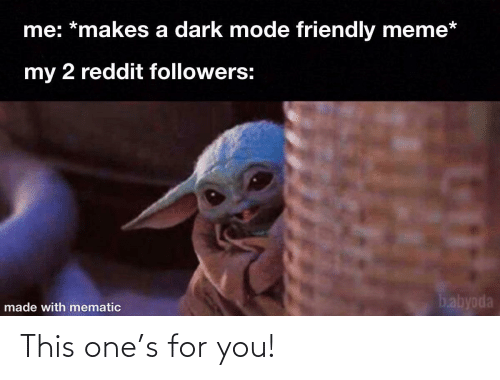mode: me: *makes a dark mode friendly meme*  my 2 reddit followers:  babyoda  made with mematic This one's for you!