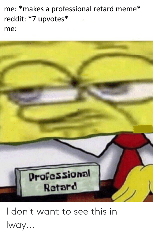 retard meme: me: *makes a professional retard meme*  reddit: *7 upvotes*  me:  Professional  Retard I don't want to see this in lway...