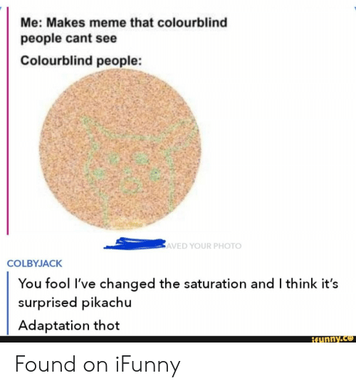 adaptation: Me: Makes meme that colourblind  people cant see  Colourblind people:  AVED YOUR PHOTO  COLBYJACK  You fool I've changed the saturation and I think it's  surprised pikachu  Adaptation thot  Rfunny.co Found on iFunny