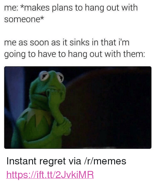 "Instant Regret: me: *makes plans to hang out with  someone  me as soon as it sinks in that i'm  going to have to hang out with them: <p>Instant regret via /r/memes <a href=""https://ift.tt/2JvkiMR"">https://ift.tt/2JvkiMR</a></p>"