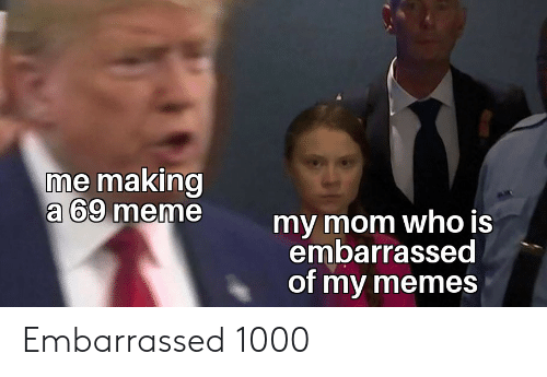 69 Meme: me making  a 69 meme  my mom who is  embarrassed  of my memes Embarrassed 1000