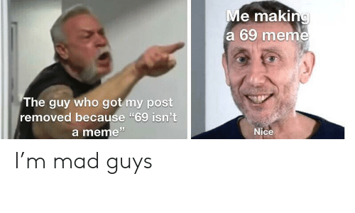 """69 Meme: Me making  a 69 meme  The guy who got my post  removed because """"69 isn't  a meme""""  Nice I'm mad guys"""