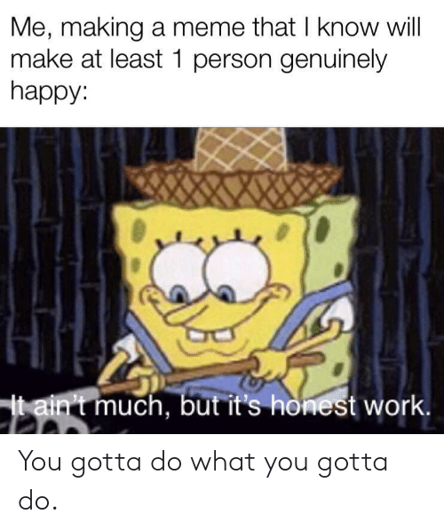 do what you gotta do: Me, making a meme that I know will  make at least 1 person genuinely  happy:  jtain't much, but it's honest work. You gotta do what you gotta do.
